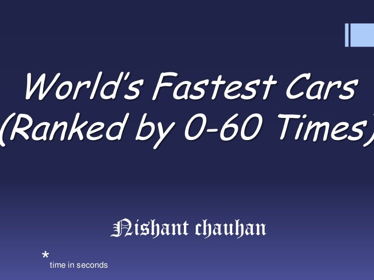 World's Fastest Cars(Ranked by 0-60 Times)<br />Nishant chauhan<br />*time in seconds<br />