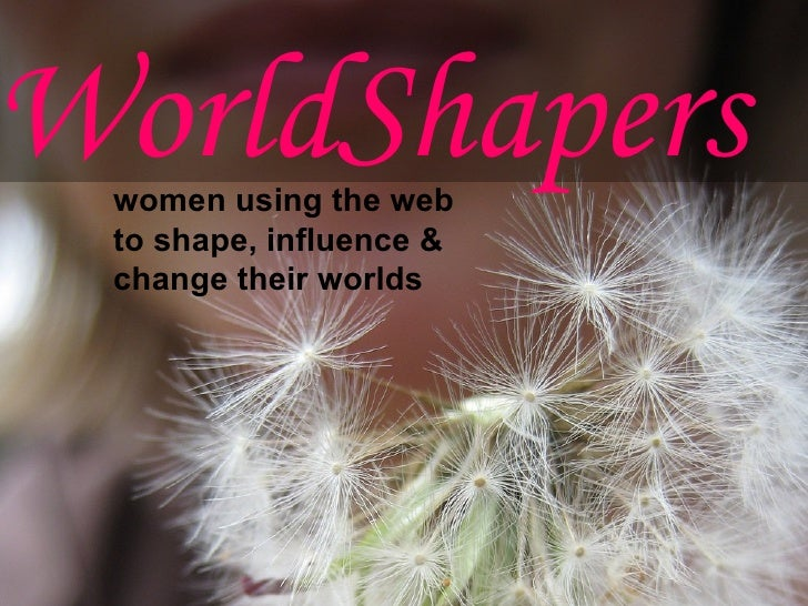 WorldShapers  women using the web  to shape, influence &  change their worlds