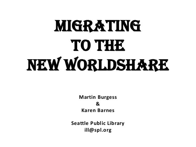 Migrating to the New WorldShare Martin Burgess & Karen Barnes Seattle Public Library ill@spl.org