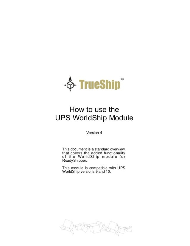 TrueShip  ™  How to use the UPS WorldShip Module Version 4  This document is a standard overview that covers the added fun...