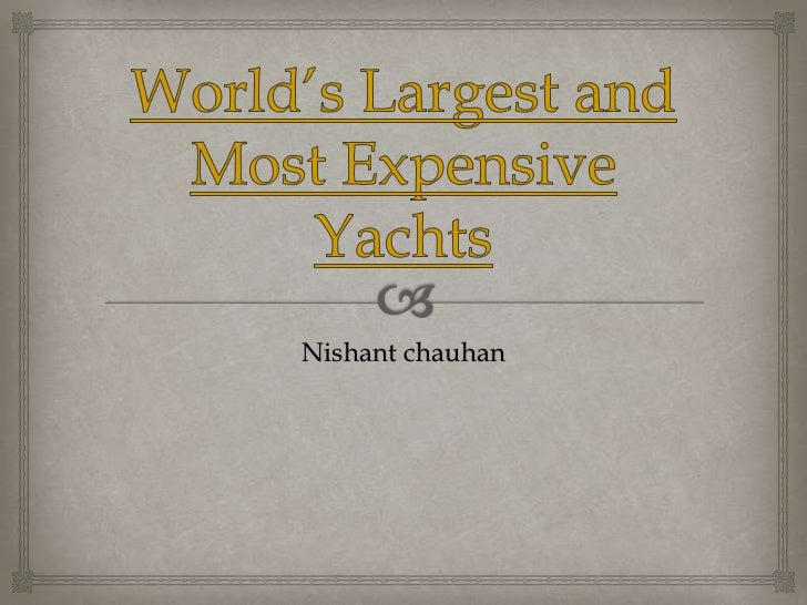 World's Largest and Most Expensive Yachts<br />Nishant chauhan<br />