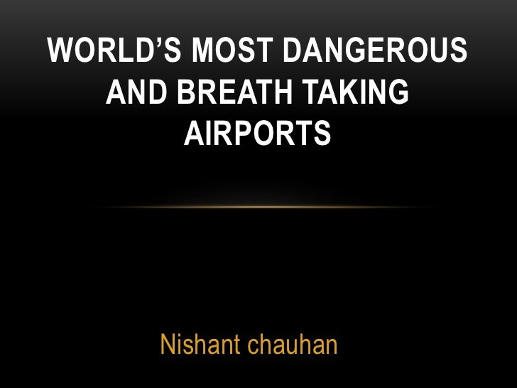 Nishant chauhan <br />World's Most Dangerous and Breath taking Airports<br />