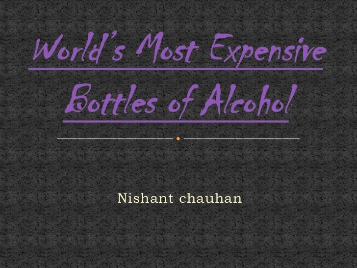 World's Most Expensive Bottles of Alcohol<br />Nishant chauhan<br />