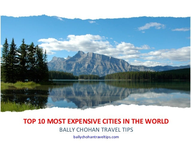 TOP 10 MOST EXPENSIVE CITIES IN THE WORLD BALLY CHOHAN TRAVEL TIPS ballychohantraveltips.com