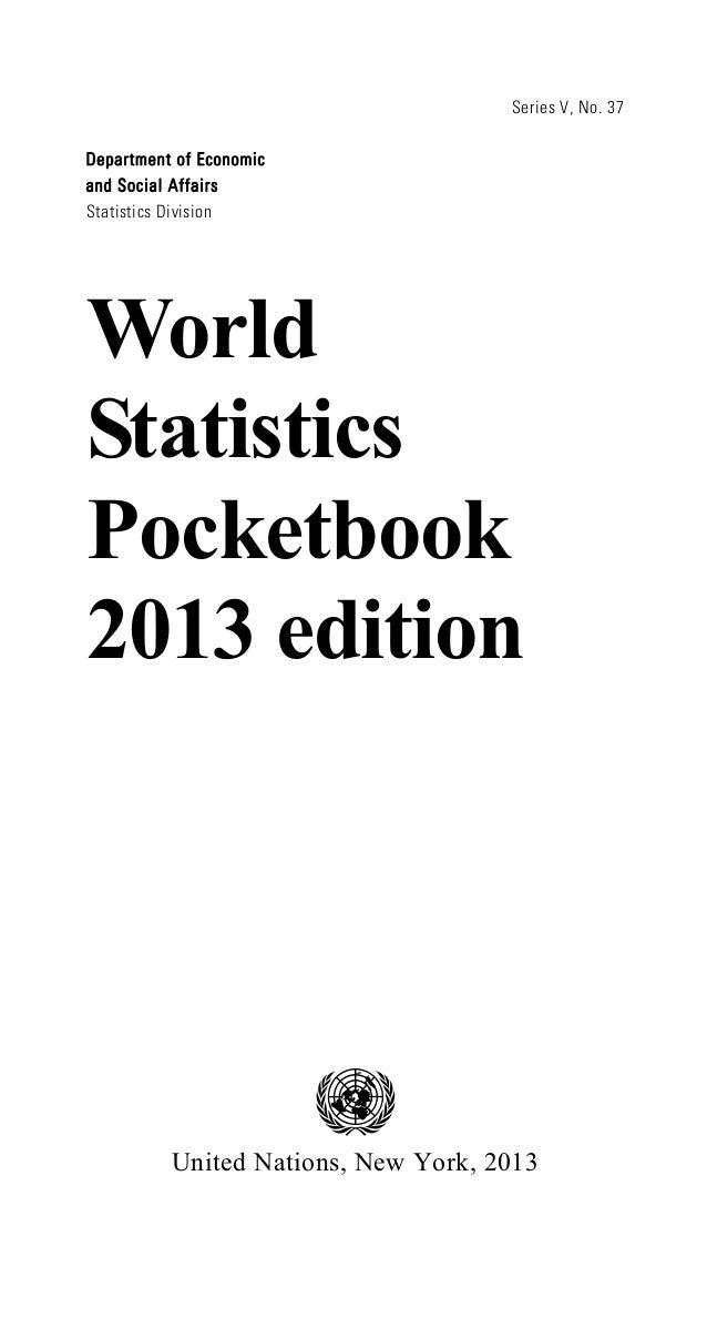 Series V, No. 37 Department of Economic and Social Affairs Statistics Division World Statistics Pocketbook 2013 edition Un...