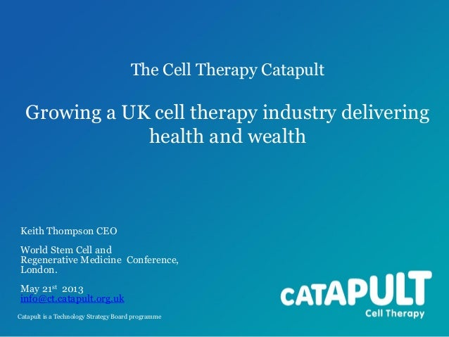 The Cell Therapy Catapult  Growing a UK cell therapy industry delivering health and wealth  Keith Thompson CEO World Stem ...