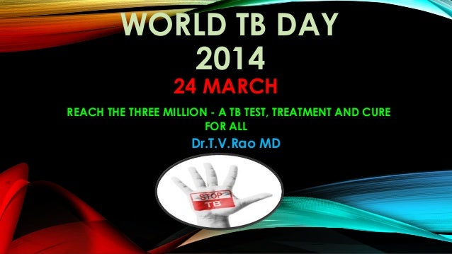 WORLD TB DAY 2014 24 MARCH REACH THE THREE MILLION - A TB TEST, TREATMENT AND CURE FOR ALL Dr.T.V.Rao MD