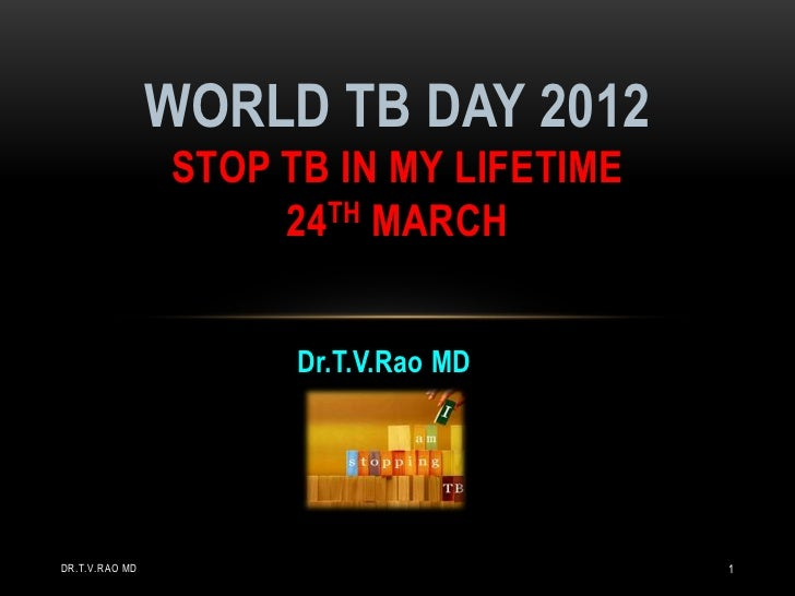 WORLD TB DAY 2012                STOP TB IN MY LIFETIME                     24TH MARCH                      Dr.T.V.Rao MDD...