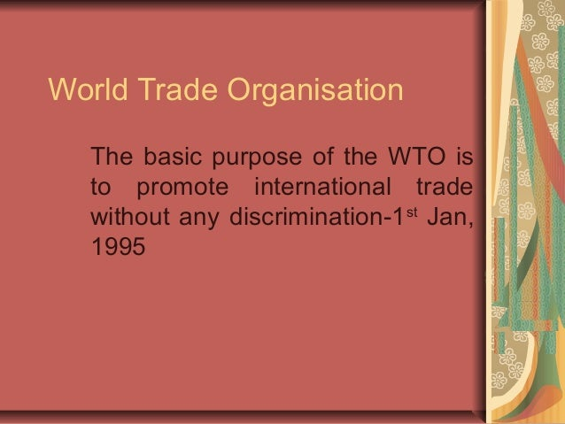 World Trade Organisation The basic purpose of the WTO is to promote international trade without any discrimination-1st Jan...
