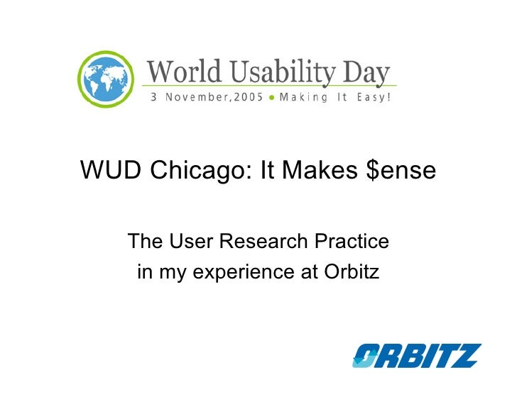 WUD Chicago: It Makes $ense     The User Research Practice     in my experience at Orbitz