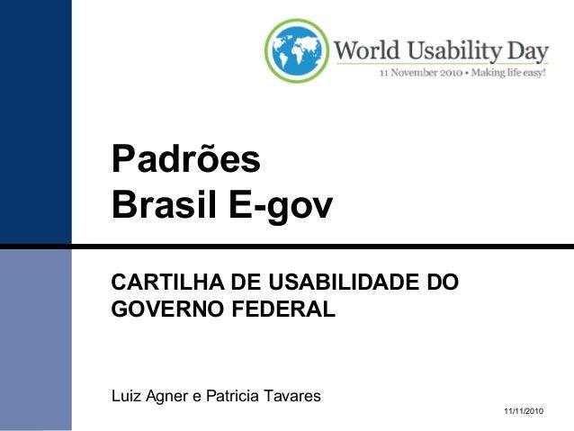 Padrões Brasil E-gov CARTILHA DE USABILIDADE DO GOVERNO FEDERAL 11/11/2010 Luiz Agner e Patricia Tavares
