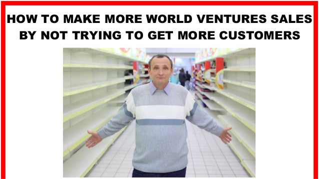 HOW TO MAKE MORE WORLD VENTURES SALES BY NOT TRYING TO GET MORE CUSTOMERS