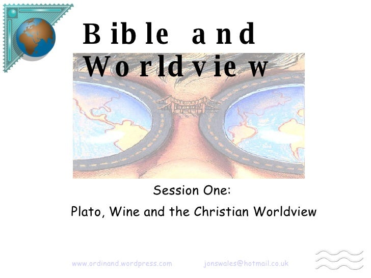 Bible and Worldview Session One: Plato, Wine and the Christian Worldview   www.ordinand.wordpress.com   [email_address]