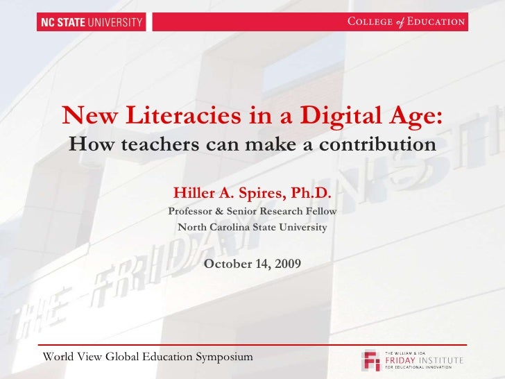 New Literacies in a Digital Age: How teachers can make a contribution Hiller A. Spires, Ph.D. Professor & Senior Research ...
