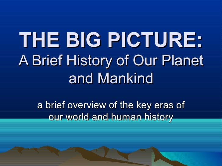 THE BIG PICTURE:A Brief History of Our Planet        and Mankind  a brief overview of the key eras of     our world and hu...