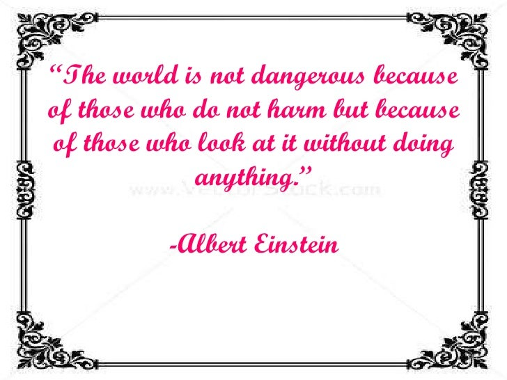 """"""" The world is not dangerous because of those who do not harm but because of those who look at it without doing anything.""""..."""