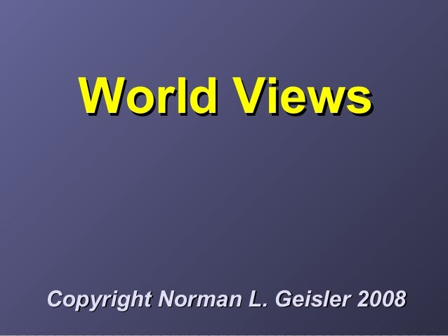 World ViewsWorld Views Copyright Norman L. Geisler 2008Copyright Norman L. Geisler 2008