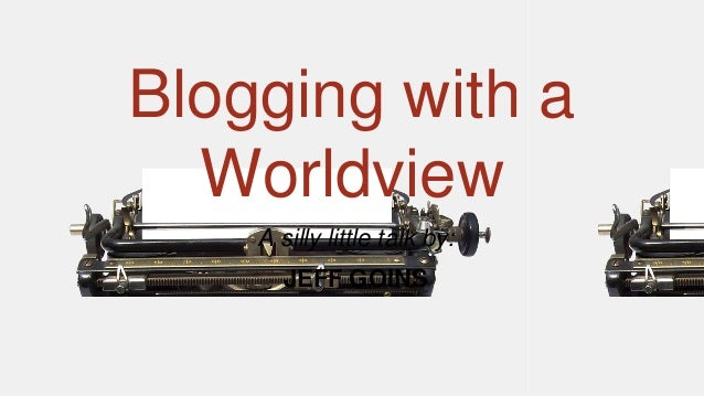 Blogging with a Worldview A silly little talk by: JEFF GOINS