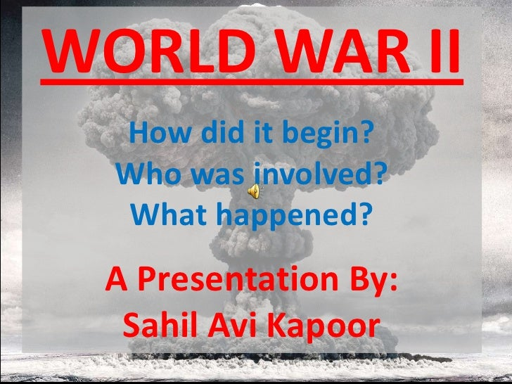 WORLD WAR II  How did it begin?  Who was involved?  What happened? A Presentation By:  Sahil Avi Kapoor