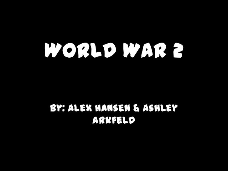 World War 2By: Alex Hansen & Ashley        Arkfeld