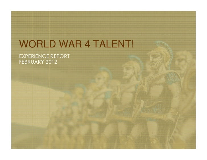 WORLD WAR 4 TALENT!EXPERIENCE REPORTFEBRUARY 2012