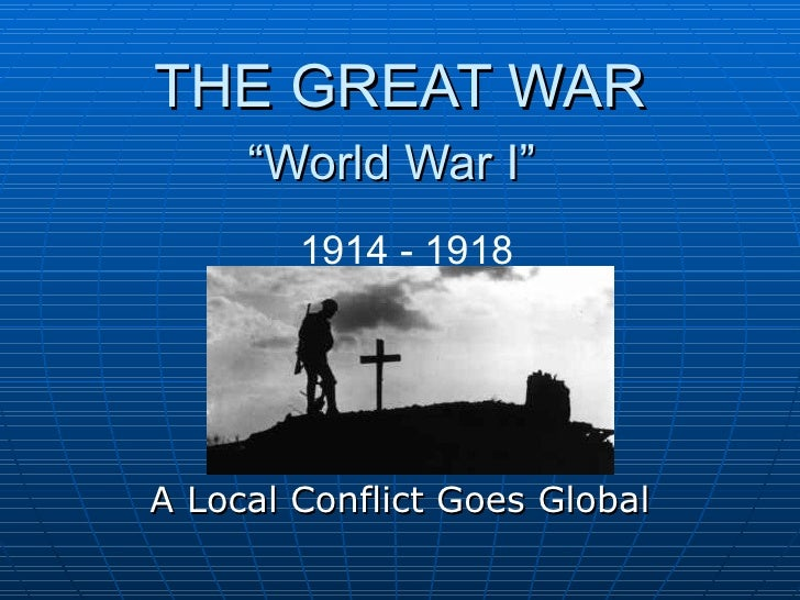 "THE GREAT WAR ""World War I""   A Local Conflict Goes Global 1914 - 1918"