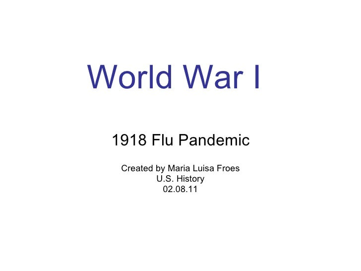 World War I 1918 Flu Pandemic Created by Maria Luisa Froes U.S. History 02.08.11