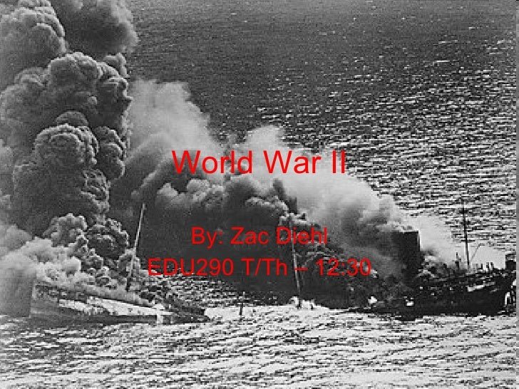 World War II By: Zac Diehl EDU290 T/Th – 12:30