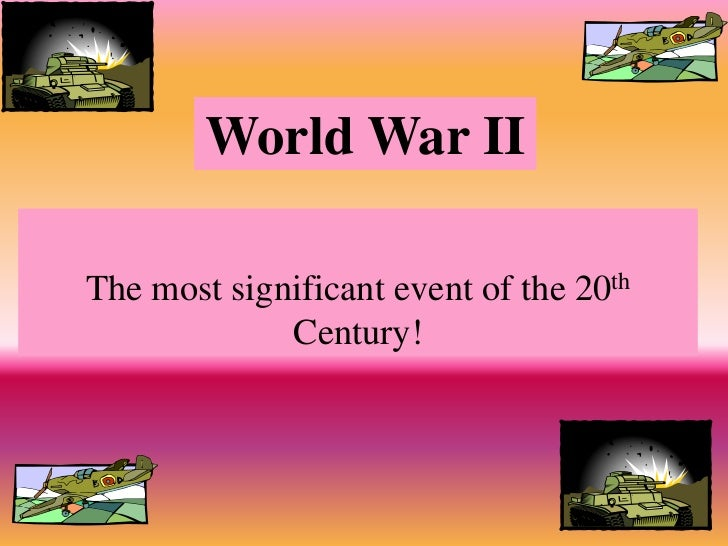 World War IIThe most significant event of the 20th             Century!