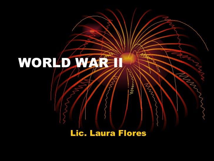 WORLD WAR II Lic. Laura Flores
