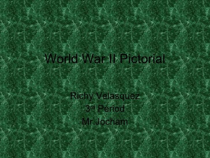 World War II Pictorial Richy Velasquez 3 rd  Period Mr.Jocham