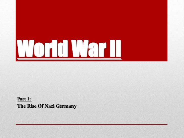World War II<br />Part 1:<br />The Rise Of Nazi Germany<br />