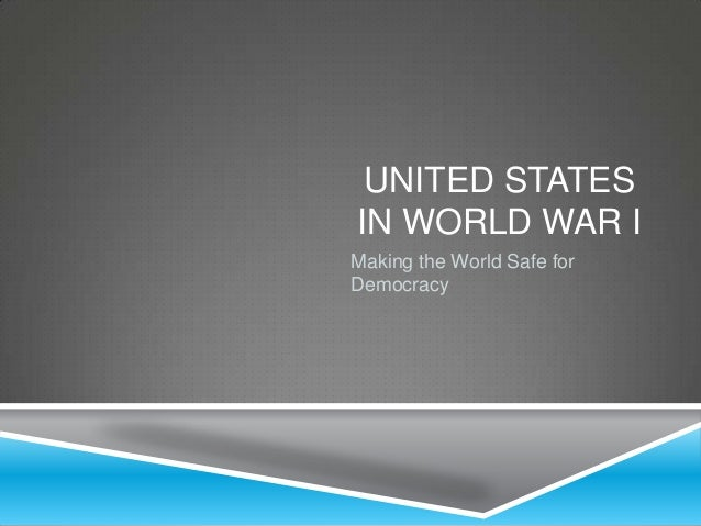 UNITED STATES IN WORLD WAR I Making the World Safe for Democracy