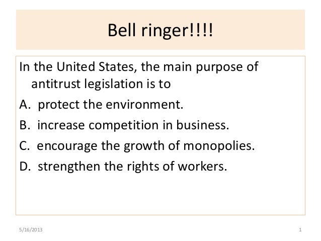 Bell ringer!!!!In the United States, the main purpose ofantitrust legislation is toA. protect the environment.B. increase ...