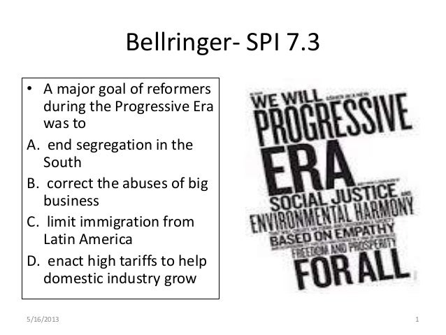 Bellringer- SPI 7.3• A major goal of reformersduring the Progressive Erawas toA. end segregation in theSouthB. correct the...