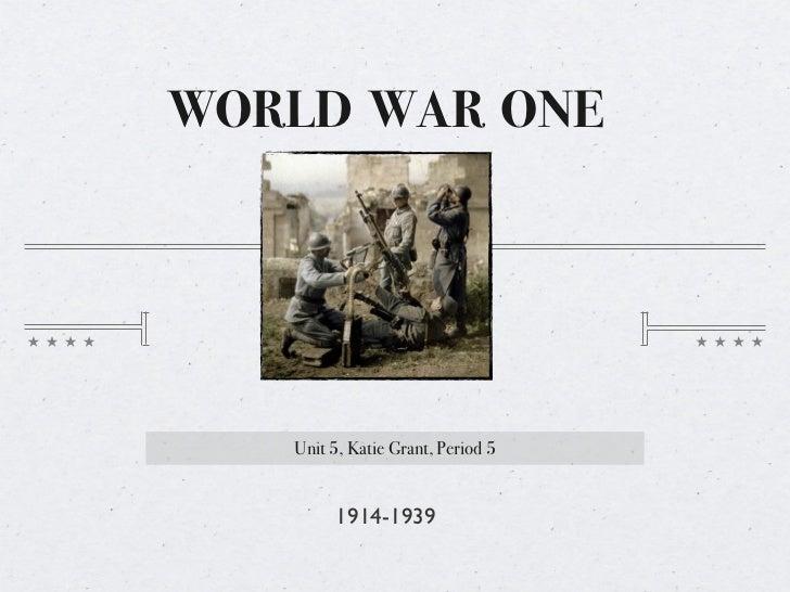 WORLD WAR ONE   Unit 5, Katie Grant, Period 5        1914-1939