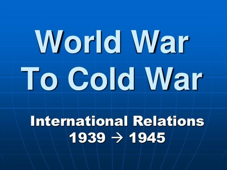 World War To Cold War<br />International Relations 1939  1945<br />