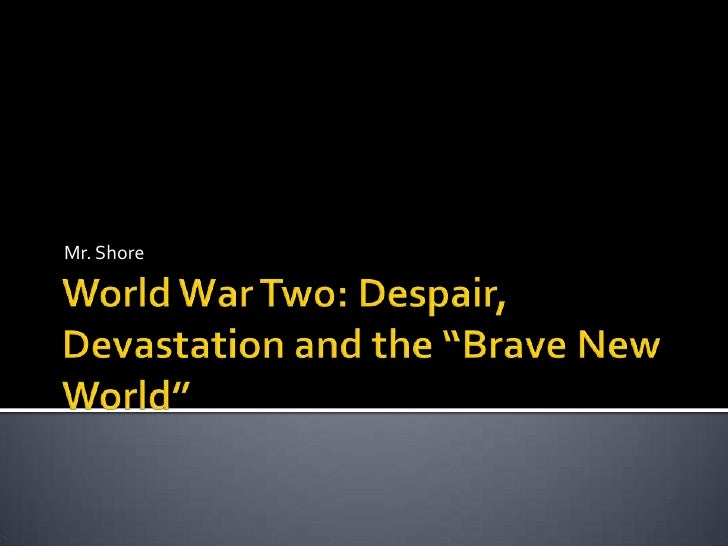 "World War Two: Despair, Devastation and the ""Brave New World""<br />Mr. Shore<br />"