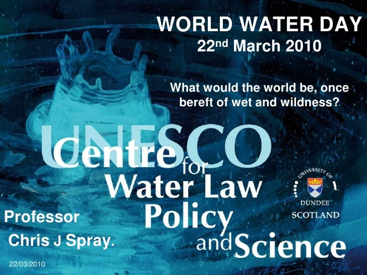 22/03/2010<br />1<br />WORLD WATER DAY22nd March 2010What would the world be, once bereft of wet and wildness?<br />Profes...