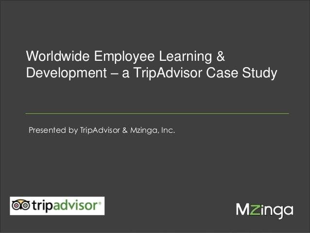 Worldwide Employee Learning & Development – a TripAdvisor Case Study  Presented by TripAdvisor & Mzinga, Inc.  MZINGA  l  ...
