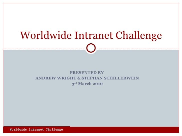 PRESENTED BY  ANDREW WRIGHT & STEPHAN SCHILLERWEIN 3 rd  March 2010 Worldwide Intranet Challenge