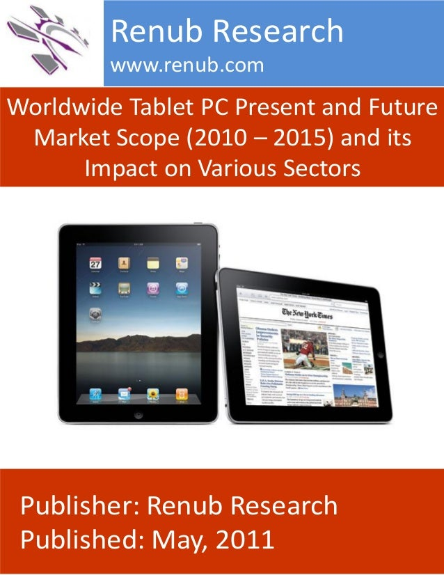 Worldwide Tablet PC Present and Future Market Scope (2010 – 2015) and its Impact on Various Sectors Renub Research www.ren...