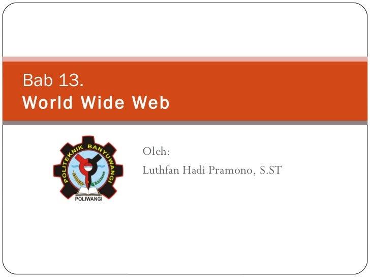 Bab 1 3 . World Wide Web Oleh: Luthfan Hadi Pramono, S.ST