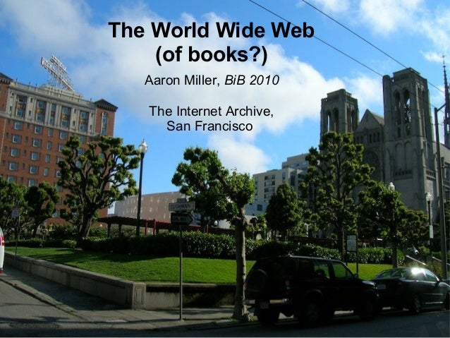 The World Wide Web (of books?) Aaron Miller, BiB 2010 The Internet Archive, San Francisco