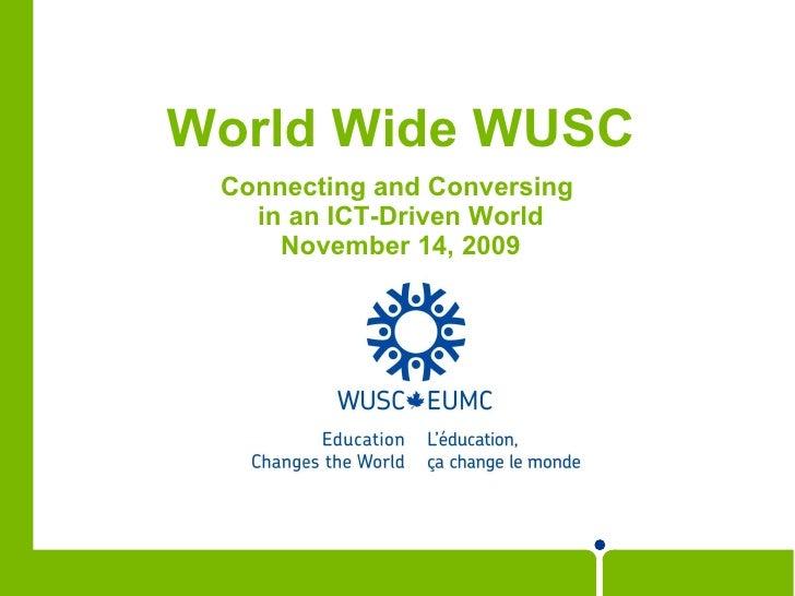 World Wide WUSC <ul><li>Connecting and Conversing  </li></ul><ul><li>in an ICT-Driven World </li></ul><ul><li>November 14,...
