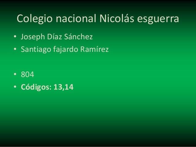 Colegio nacional Nicolás esguerra • Joseph Díaz Sánchez • Santiago fajardo Ramírez • 804 • Códigos: 13,14