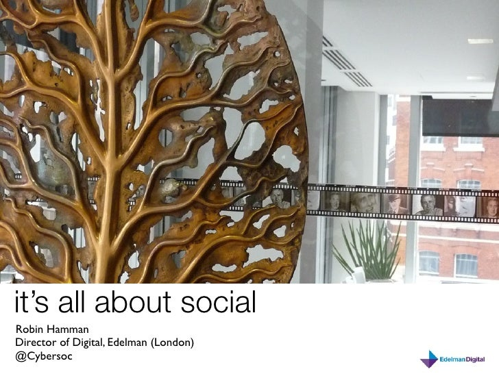 it's all about social Robin Hamman Director of Digital, Edelman (London) @Cybersoc