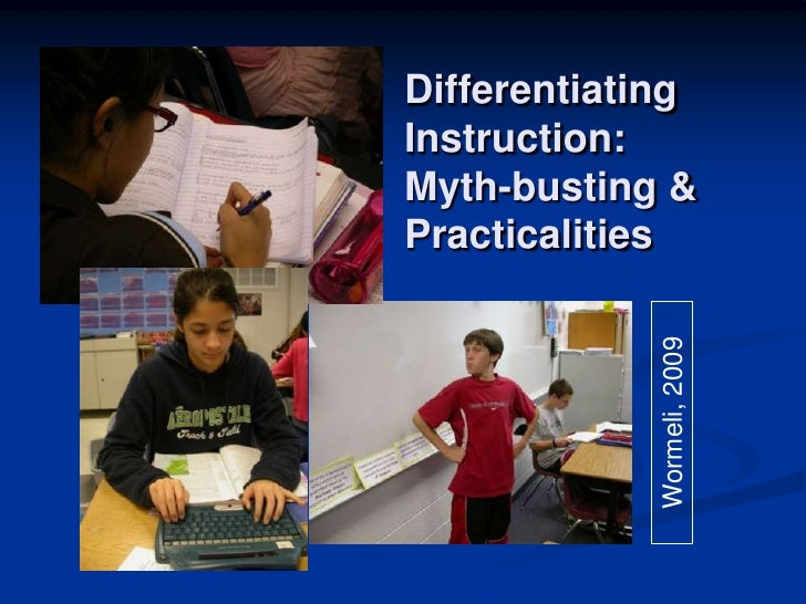 Differentiating Instruction:  Myth-busting & Practicalities<br />Wormeli, 2009<br />