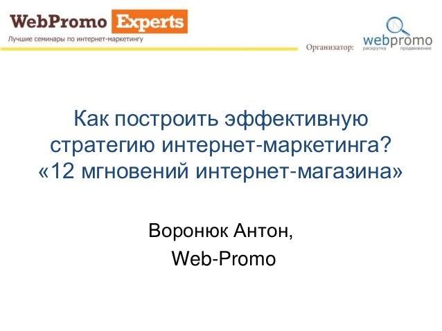 Как построить эффективную стратегию интернет-маркетинга? «12 мгновений интернет-магазина» Воронюк Антон, Web-Promo