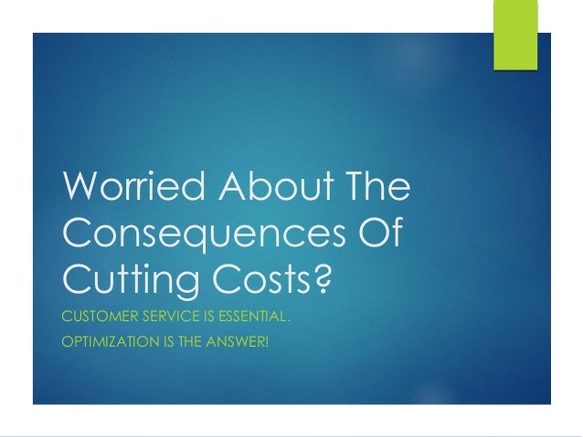Worried About The Consequences Of Cutting Costs? CUSTOMER SERVICE IS ESSENTIAL. OPTIMIZATION IS THE ANSWER!
